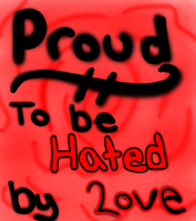 PROUD TO BE HATED BY LOVE by DemonOfTheNiteWind