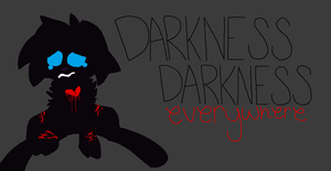 dARKNESS dARKNESS, eVERYWHERE by Deadly-Meow