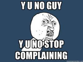 Y U NO STOP COMPLAINING by gamelover14