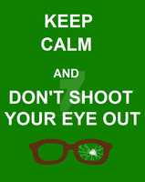 Keep Calm And Don't Shoot Your Eye Out by DudeWheresMyLion