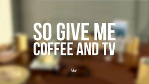 Blur - Coffee and TV by zamaxdesign