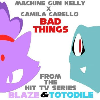 Bad Things (Single) [Blaze And Totodile Version] by Totodile007