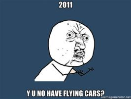 2011, Y U NO HAVE FLYING CARS by Aquarior