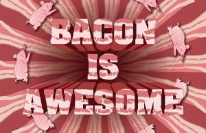 Bacon is Awesome mark 2 by poopbear