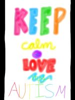 KEEP CALM AND LOVE MY AUTISM by dreamsofjelly2001