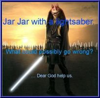 Jar Jar's Got A Lightsaber by R5-S8