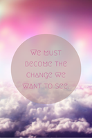 We must become the change we want to see by Laura2467