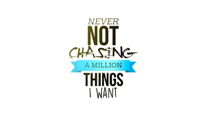 Never Not Chasing A Million Things I Want by JSK-JASKO