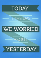 Today Is The Day We Worried About Yesterday by KSheehan77