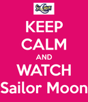 Keep Calm and Watch Sailor Moon by Londonexpofan
